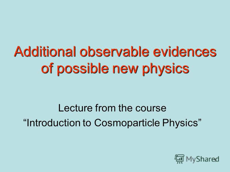 1 Additional observable evidences of possible new physics Lecture from the course Introduction to Cosmoparticle Physics