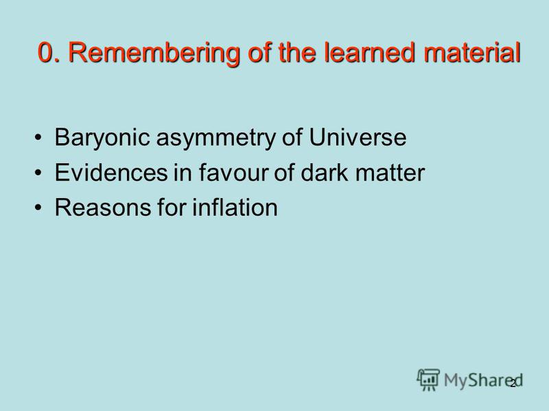 2 0. Remembering of the learned material Baryonic asymmetry of Universe Evidences in favour of dark matter Reasons for inflation