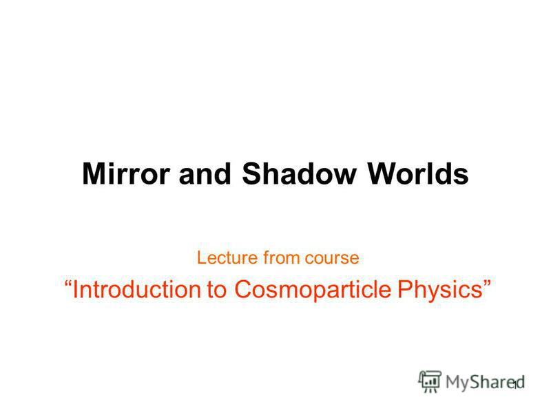 1 Mirror and Shadow Worlds Lecture from course Introduction to Cosmoparticle Physics