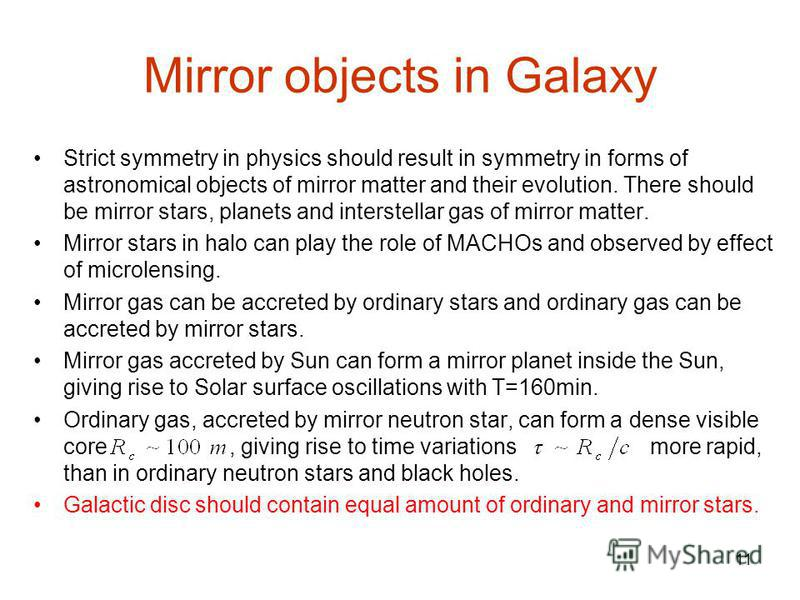 11 Mirror objects in Galaxy Strict symmetry in physics should result in symmetry in forms of astronomical objects of mirror matter and their evolution. There should be mirror stars, planets and interstellar gas of mirror matter. Mirror stars in halo
