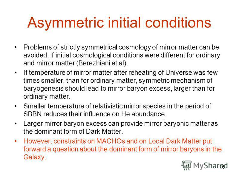 16 Asymmetric initial conditions Problems of strictly symmetrical cosmology of mirror matter can be avoided, if initial cosmological conditions were different for ordinary and mirror matter (Berezhiani et al). If temperature of mirror matter after re