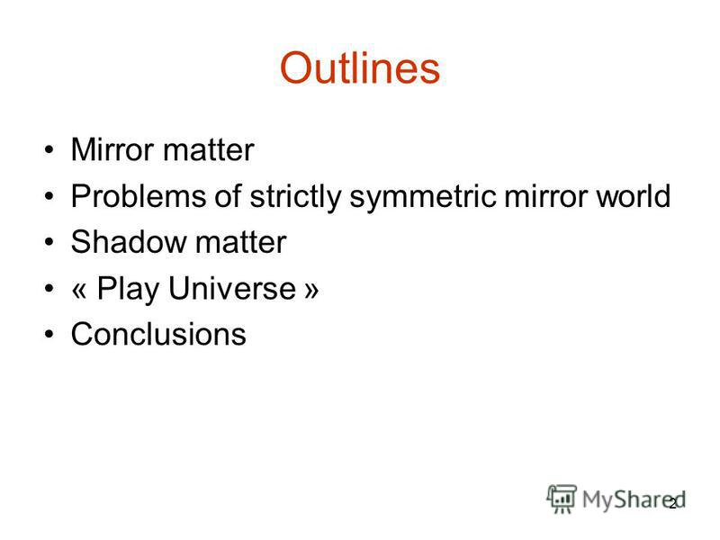 2 Outlines Mirror matter Problems of strictly symmetric mirror world Shadow matter « Play Universe » Conclusions
