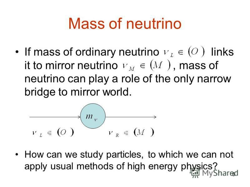 6 Mass of neutrino If mass of ordinary neutrino links it to mirror neutrino, mass of neutrino can play a role of the only narrow bridge to mirror world. How can we study particles, to which we can not apply usual methods of high energy physics?