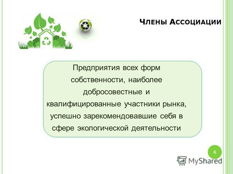 Ч ЛЕНЫ А ССОЦИАЦИИ 6 Предприятия всех форм собственности, наиболее добросовестные и квалифицированные участники рынка, успешно зарекомендовавшие себя в сфере экологической деятельности