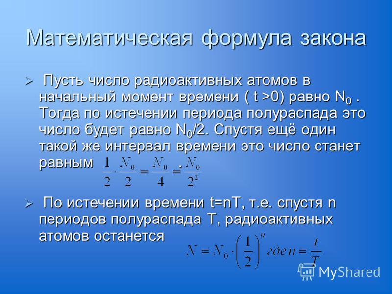 Математическая формула закона Пусть число радиоактивных атомов в начальный момент времени ( t >0) равно N 0. Тогда по истечении периода полураспада это число будет равно N 0 /2. Спустя ещё один такой же интервал времени это число станет равным. Пусть