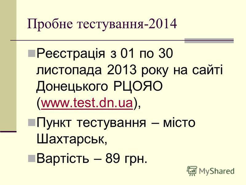 Пробне тестування-2014 Реєстрація з 01 по 30 листопада 2013 року на сайті Донецького РЦОЯО (www.test.dn.ua),www.test.dn.ua Пункт тестування – місто Шахтарськ, Вартість – 89 грн.