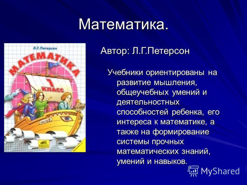 Математика. Учебники ориентированы на развитие мышления, общеучебных умений и деятельностных способностей ребенка, его интереса к математике, а также на формирование системы прочных математических знаний, умений и навыков. Автор: Л.Г.Петерсон