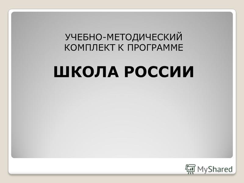 УЧЕБНО-МЕТОДИЧЕСКИЙ КОМПЛЕКТ К ПРОГРАММЕ ШКОЛА РОССИИ