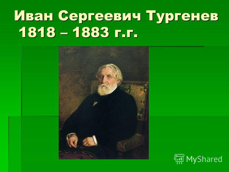 Иван Сергеевич Тургенев 1818 – 1883 г.г.