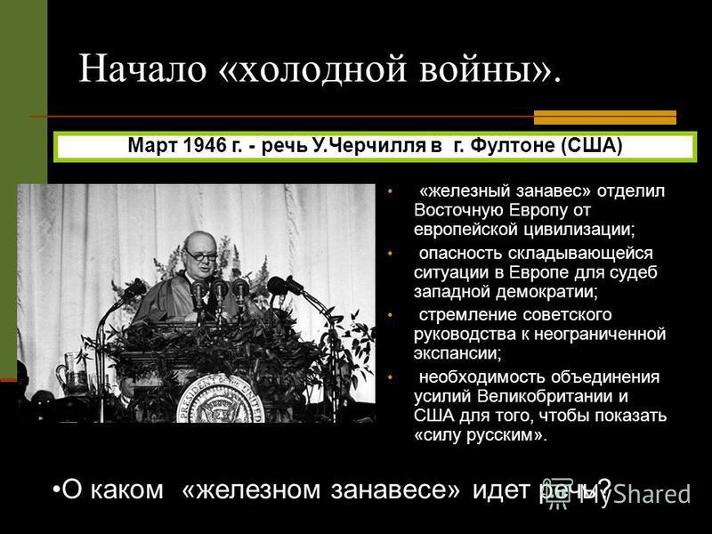Март 1946 г. - речь У.Черчилля в г. Фултоне (США) О каком «железном занавесе» идет речь? Начало «холодной войны». «железный занавес» отделил Восточную Европу от европейской цивилизации; опасность складывающейся ситуации в Европе для судеб западной де