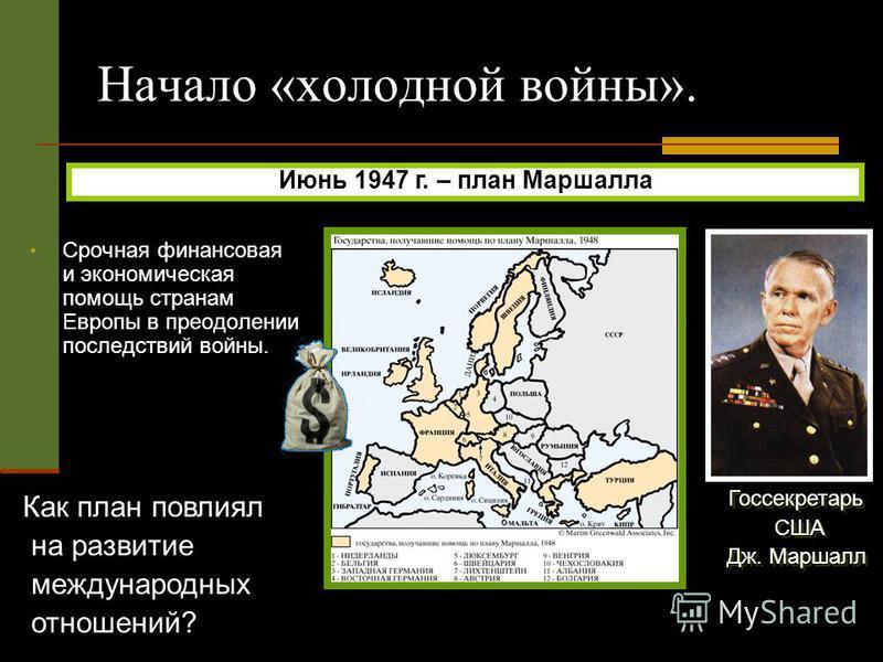 Госсекретарь США Дж. Маршалл Госсекретарь США Дж. Маршалл Начало «холодной войны». Срочная финансовая и экономическая помощь странам Европы в преодолении последствий войны. Июнь 1947 г. – план Маршалла Как план повлиял на развитие международных отнош