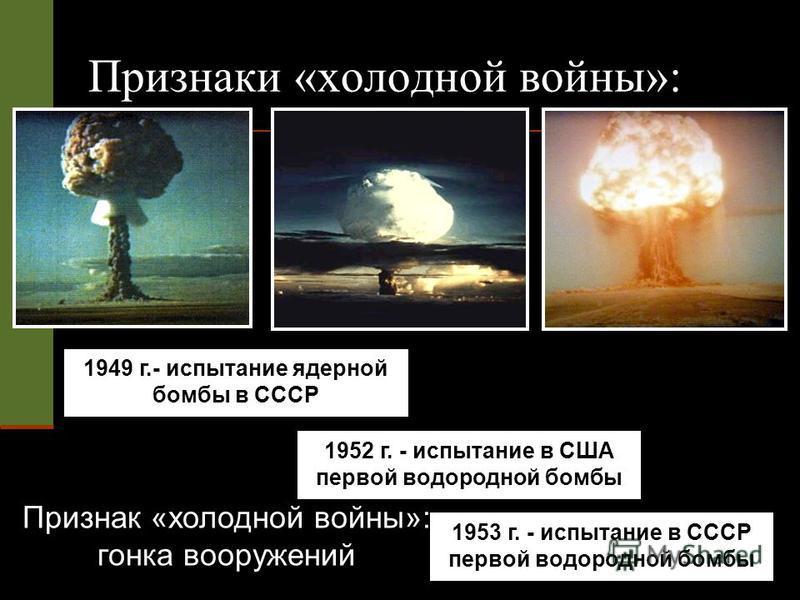 1949 г.- испытание ядерной бомбы в СССР 1952 г. - испытание в США первой водородной бомбы 1953 г. - испытание в СССР первой водородной бомбы Признаки «холодной войны»: Признак «холодной войны»: гонка вооружений
