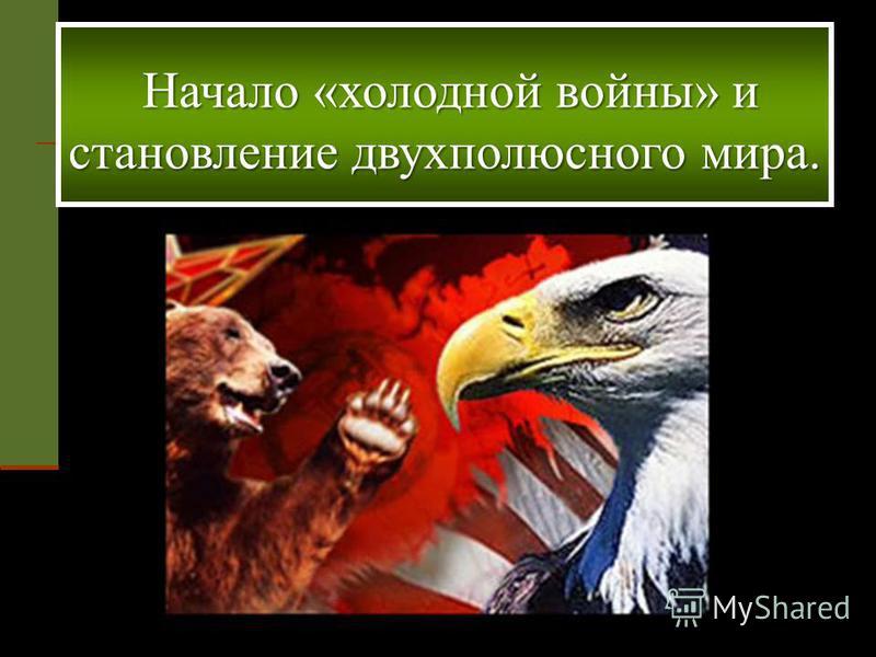 Начало «холодной войны» и становление двухполюсного мира. Начало «холодной войны» и становление двухполюсного мира.