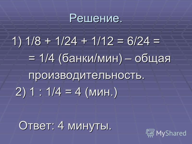 Решение. 1) 1/8 + 1/24 + 1/12 = 6/24 = 1) 1/8 + 1/24 + 1/12 = 6/24 = = 1/4 (банки/мин) – общая = 1/4 (банки/мин) – общая производительность. производительность. 2) 1 : 1/4 = 4 (мин.) 2) 1 : 1/4 = 4 (мин.) Ответ: 4 минуты. Ответ: 4 минуты.