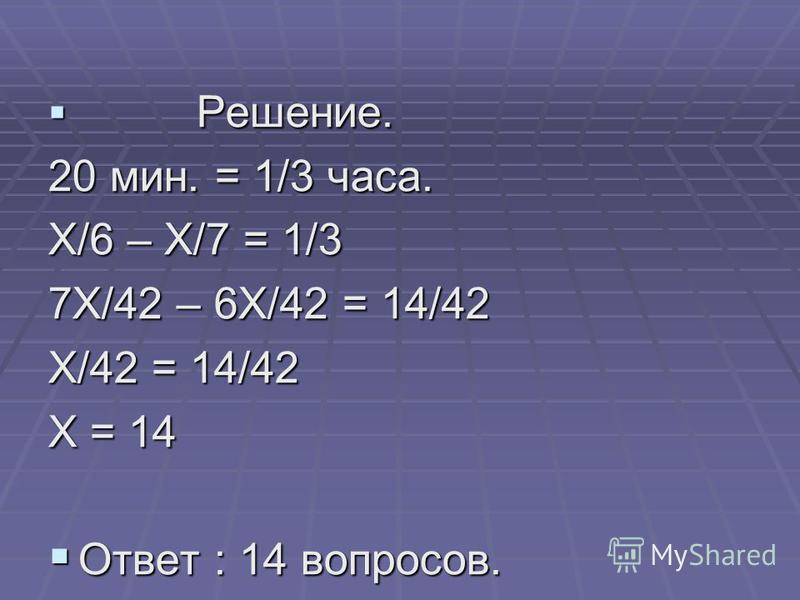 Решение. Решение. 20 мин. = 1/3 часа. Х/6 – Х/7 = 1/3 7Х/42 – 6Х/42 = 14/42 Х/42 = 14/42 Х = 14 Ответ : 14 вопросов. Ответ : 14 вопросов.