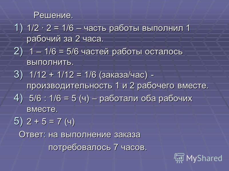 Решение. Решение. 1) 1/2 2 = 1/6 – часть работы выполнил 1 рабочий за 2 часа. 2) 1 – 1/6 = 5/6 частей работы осталось выполнить. 3) 1/12 + 1/12 = 1/6 (заказа/час) - производительность 1 и 2 рабочего вместе. 4) 5/6 : 1/6 = 5 (ч) – работали оба рабочих