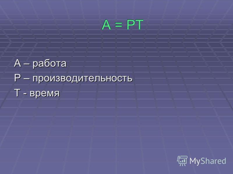 A – работа P – производительность T - время