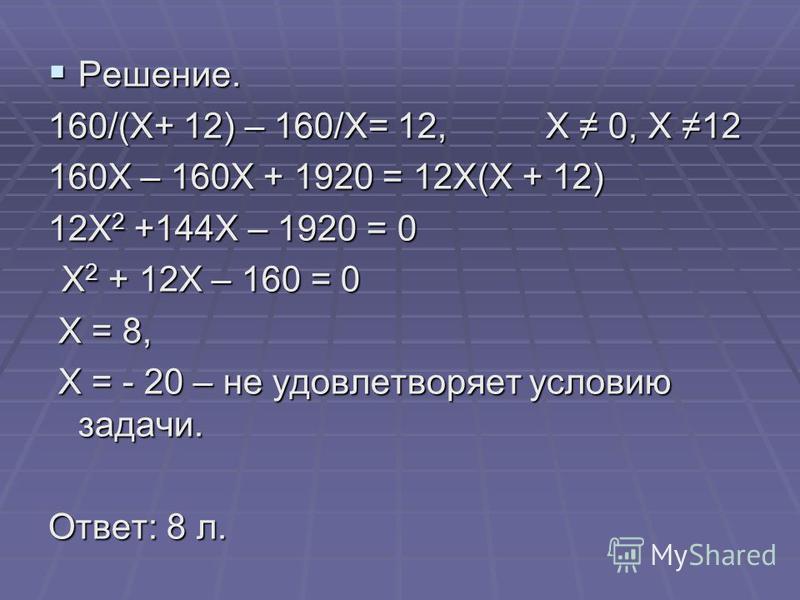 Решение. Решение. 160/(Х+ 12) – 160/Х= 12, Х 0, Х 12 160Х – 160Х + 1920 = 12Х(Х + 12) 12Х 2 +144Х – 1920 = 0 Х 2 + 12Х – 160 = 0 Х 2 + 12Х – 160 = 0 Х = 8, Х = 8, Х = - 20 – не удовлетворяет условию задачи. Х = - 20 – не удовлетворяет условию задачи.