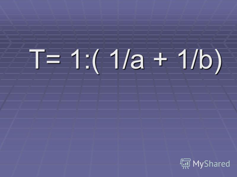 T= 1:( 1/a + 1/b) T= 1:( 1/a + 1/b)