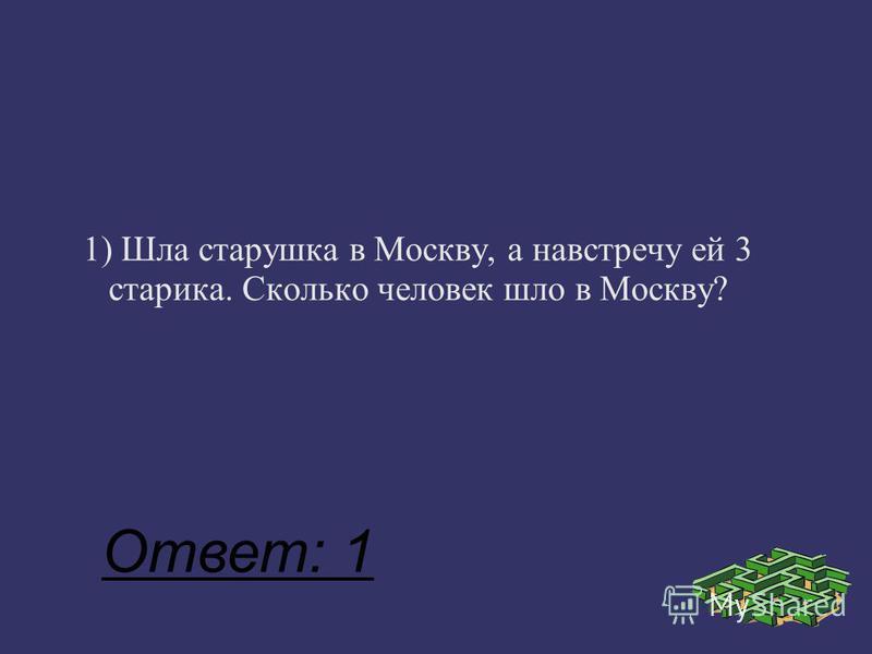 1) Шла старушка в Москву, а навстречу ей 3 старика. Сколько человек шло в Москву? Ответ: 1
