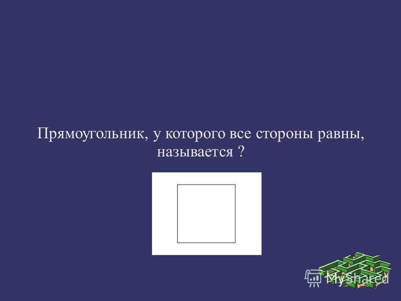 Прямоугольник, у которого все стороны равны, называется ?