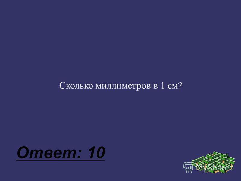 Сколько миллиметров в 1 см? Ответ: 10