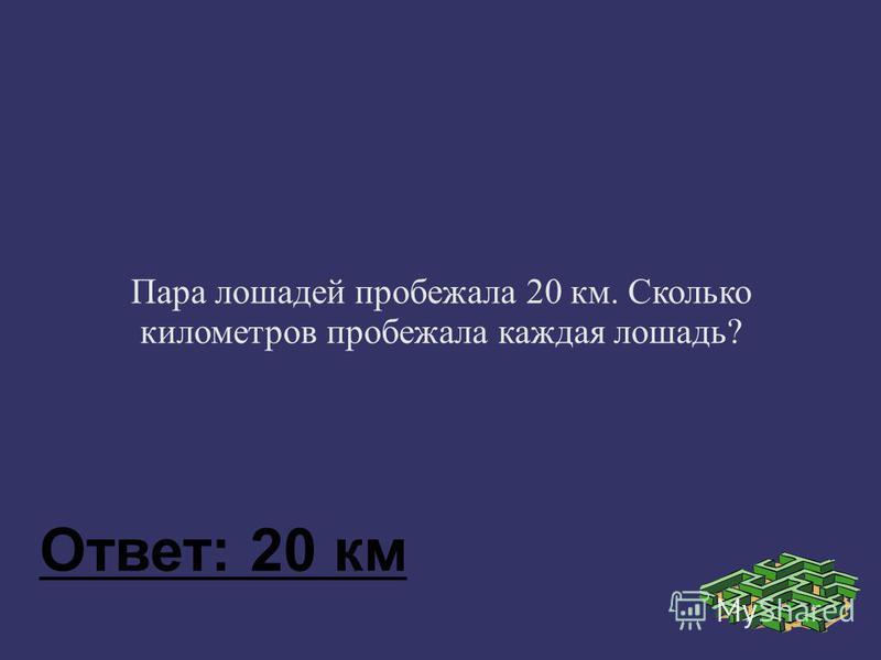 Пара лошадей пробежала 20 км. Сколько километров пробежала каждая лошадь? Ответ: 20 км