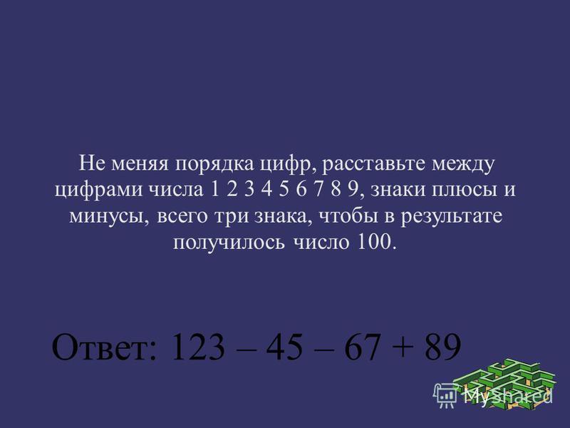 Не меняя порядка цифр, расставьте между цифрами числа 1 2 3 4 5 6 7 8 9, знаки плюсы и минусы, всего три знака, чтобы в результате получилось число 100. Ответ: 123 – 45 – 67 + 89