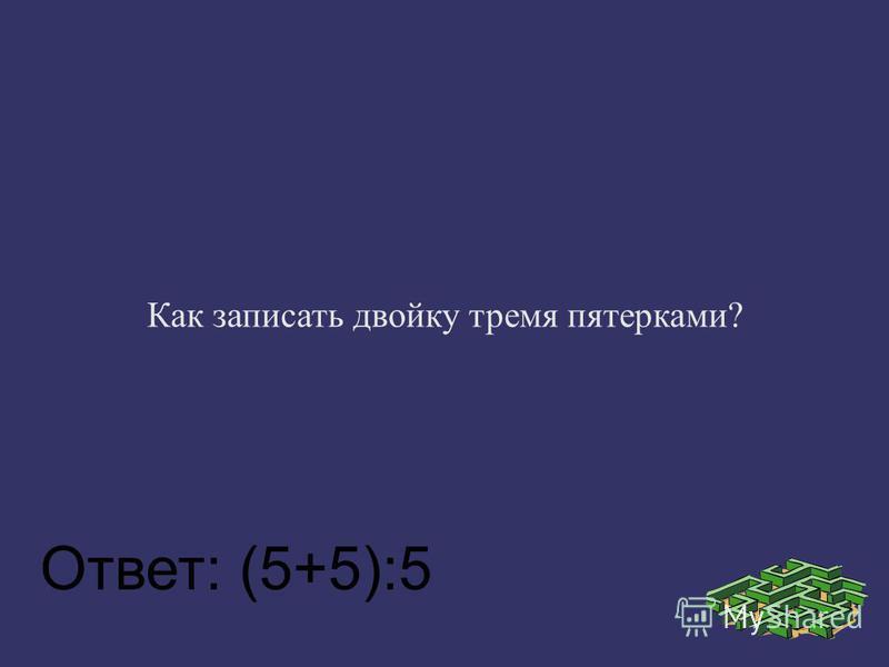 Как записать двойку тремя пятерками? Ответ: (5+5):5