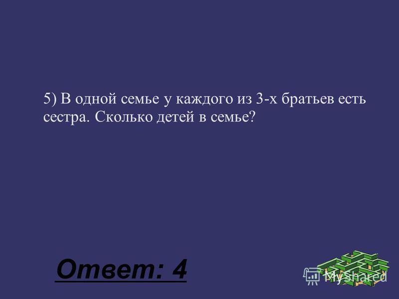 5) В одной семье у каждого из 3-х братьев есть сестра. Сколько детей в семье? Ответ: 4