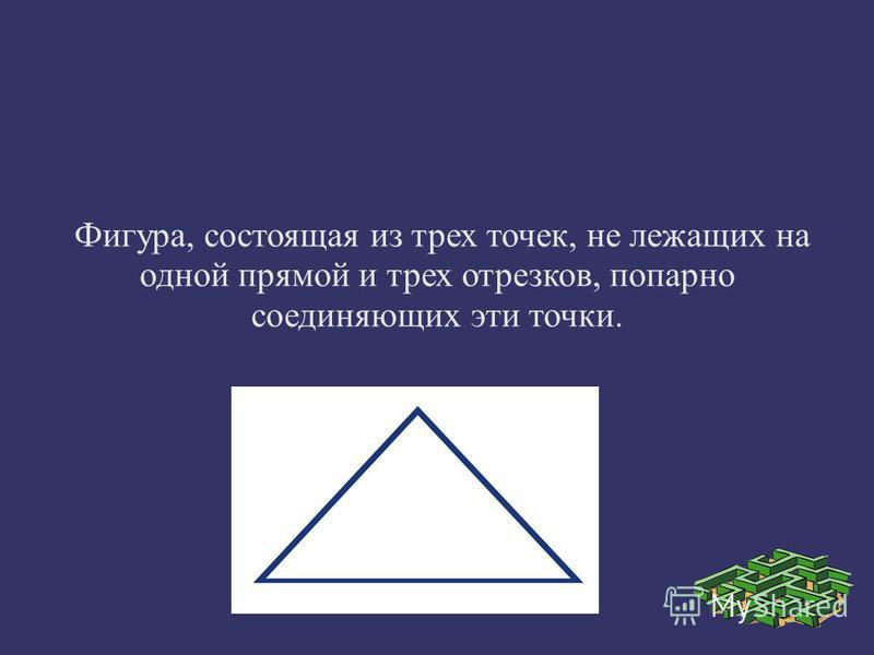 Фигура, состоящая из трех точек, не лежащих на одной прямой и трех отрезков, попарно соединяющих эти точки.