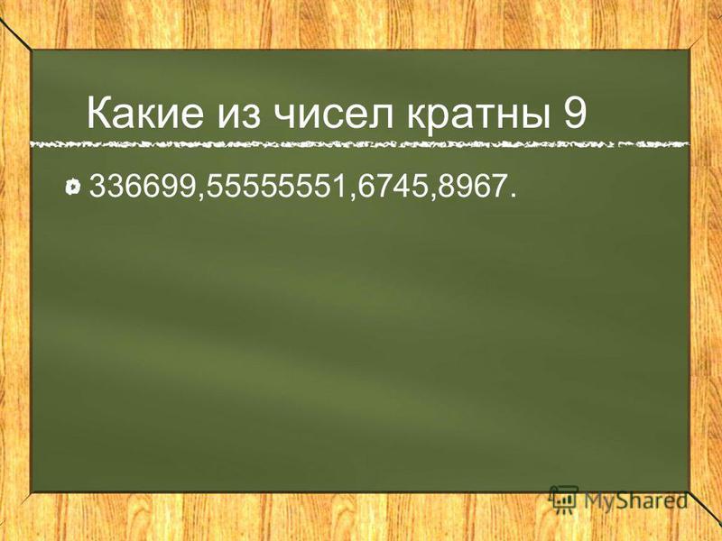 Какие из чисел кратны 9 336699,55555551,6745,8967.