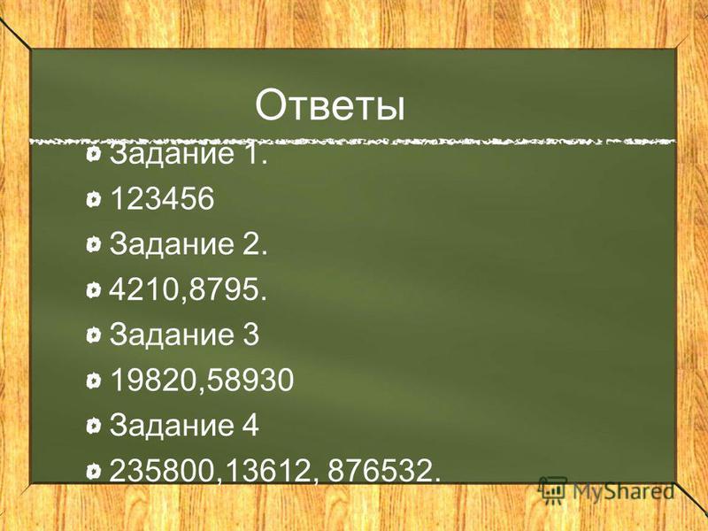 Ответы Задание 1. 123456 Задание 2. 4210,8795. Задание 3 19820,58930 Задание 4 235800,13612, 876532.