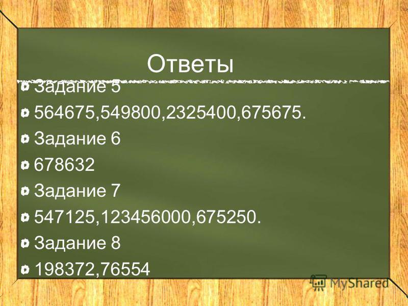 Ответы Задание 5 564675,549800,2325400,675675. Задание 6 678632 Задание 7 547125,123456000,675250. Задание 8 198372,76554