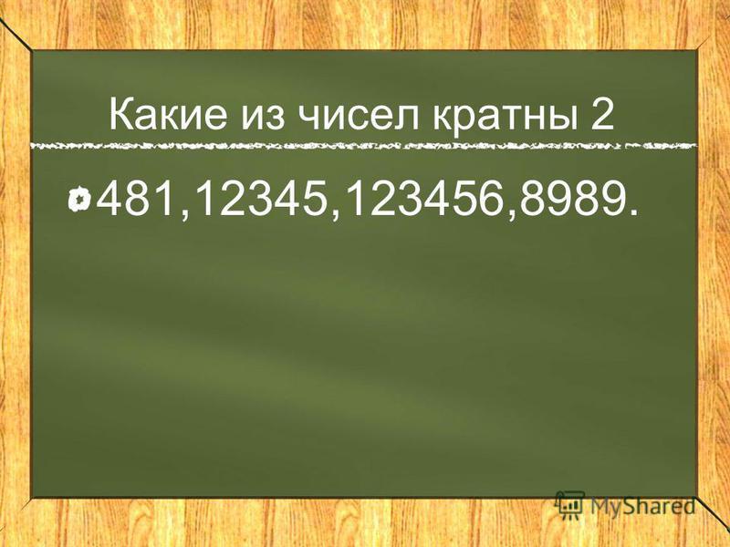 Какие из чисел кратны 2 481,12345,123456,8989.