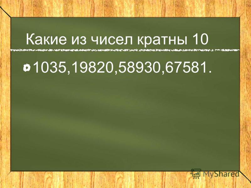 Какие из чисел кратны 10 1035,19820,58930,67581.