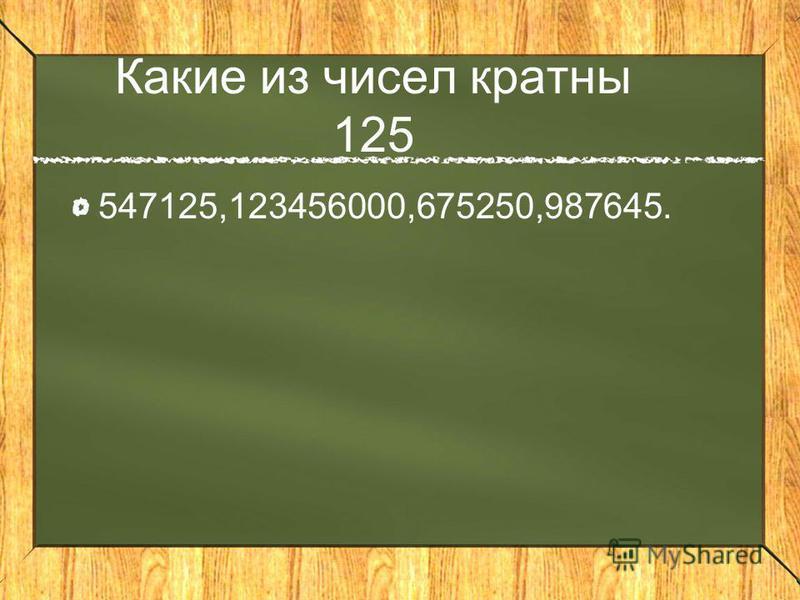 Какие из чисел кратны 125 547125,123456000,675250,987645.
