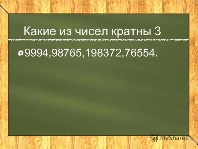 Какие из чисел кратны 3 9994,98765,198372,76554.