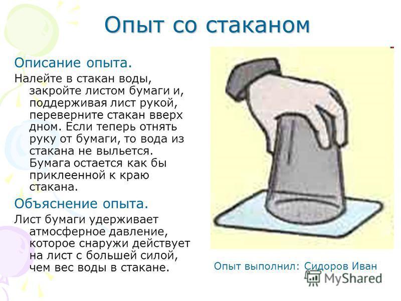 Опыт со стаканом Описание опыта. Налейте в стакан воды, закройте листом бумаги и, поддерживая лист рукой, переверните стакан вверх дном. Если теперь отнять руку от бумаги, то вода из стакана не выльется. Бумага остается как бы приклеенной к краю стак