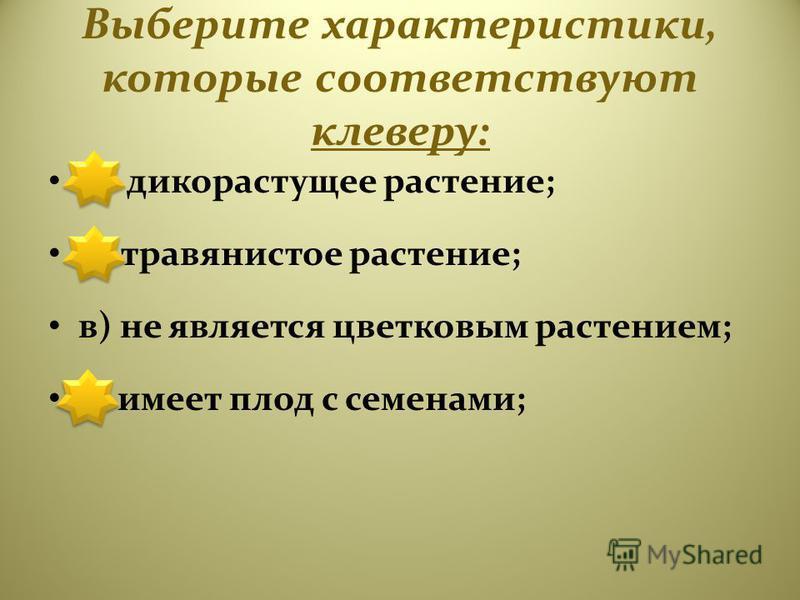 Выберите характеристики, которые соответствуют клеверу: а) дикорастущее растение; б) травянистое растение; в) не является цветковым растением; г) имеет плод с семенами;