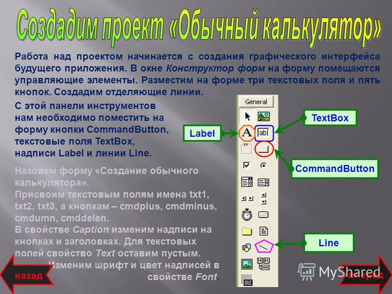 TextBox CommandButton Line вперед Работа над проектом начинается с создания графического интерфейса будущего приложения. В окне Конструктор форм на форму помещаются управляющие элементы. Разместим на форме три текстовых поля и пять кнопок. Создадим о