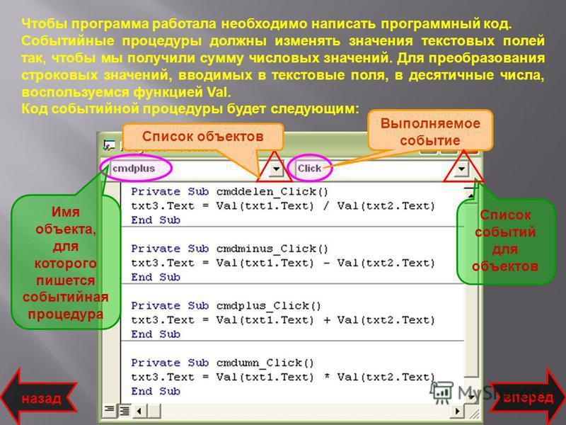Чтобы программа работала необходимо написать программный код. Событийные процедуры должны изменять значения текстовых полей так, чтобы мы получили сумму числовых значений. Для преобразования строковых значений, вводимых в текстовые поля, в десятичные