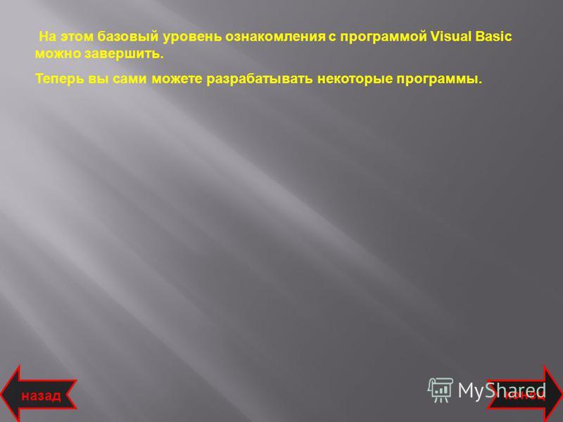На этом базовый уровень ознакомления с программой Visual Basic можно завершить. Теперь вы сами можете разрабатывать некоторые программы. назад конец