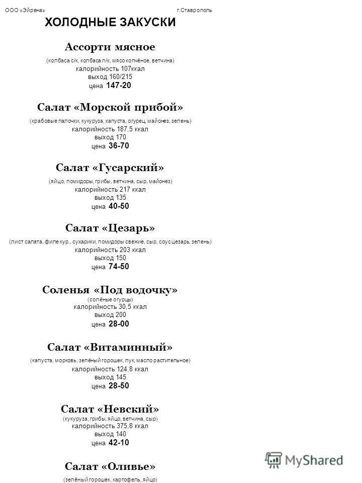 ООО «Эйрена» г.Ставрополь ХОЛОДНЫЕ ЗАКУСКИ Ассорти мясное (колбаса с/к, колбаса п/к, мясо копчёное, ветчина) калорийность 107 ккал выход 160/215 цена 147-20 Салат «Морской прибой» (крабовые палочки, кукуруза, капуста, огурец, майонез, зелень) калорий