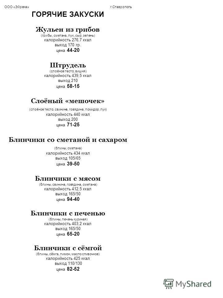 ООО «Эйрена» г.Ставрополь ГОРЯЧИЕ ЗАКУСКИ Жульен из грибов (грибы, сметана, лук, сыр, зелень) калорийность 276,7 ккал выход 170 гр. цена 44-20 Штрудель (слоёное тесто, вишня) калорийность 439,5 ккал выход 210 цена 58-15 Слоёный «мешочек» (слоёное тес