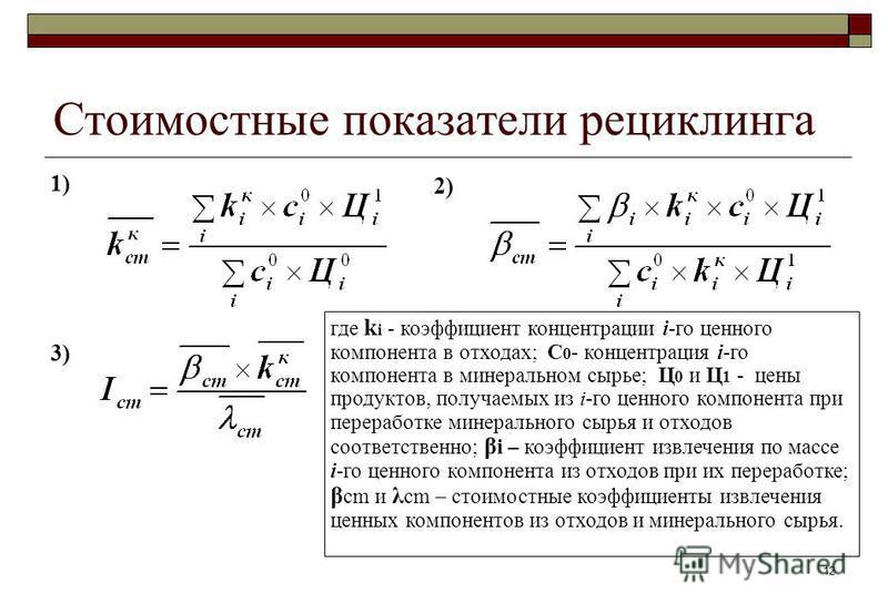 12 1) 3) Стоимостные показатели рециклинга 2) где k i - коэффициент концентрации i-го ценного компонента в отходах; C 0 - концентрация i-го компонента в минеральном сырье; Ц 0 и Ц 1 - цены продуктов, получаемых из i-го ценного компонента при перерабо
