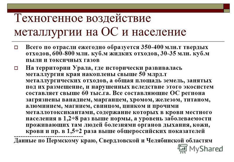 4 Техногенное воздействие металлургии на ОС и население Всего по отрасли ежегодно образуется 350-400 млн.т твердых отходов, 600-800 млн. куб.м жидких отходов, 30-35 млн. куб.м пыли и токсичных газов На территории Урала, где исторически развивалась ме
