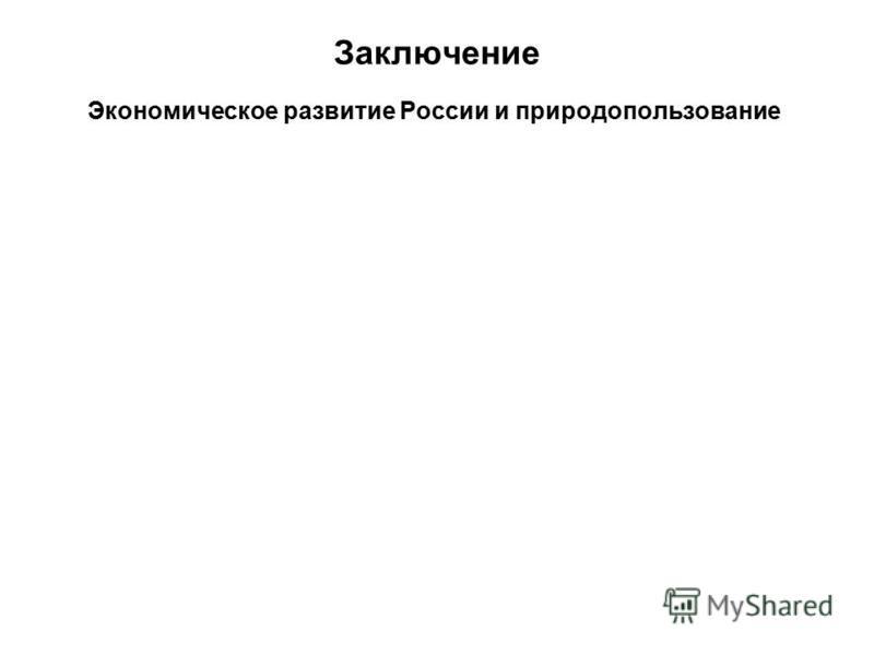 Заключение Экономическое развитие России и природопользование