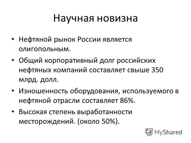 Научная новизна Нефтяной рынок России является олигопольным. Общий корпоративный долг российских нефтяных компаний составляет свыше 350 млрд. долл. Изношенность оборудования, используемого в нефтяной отрасли составляет 86%. Высокая степень выработанн