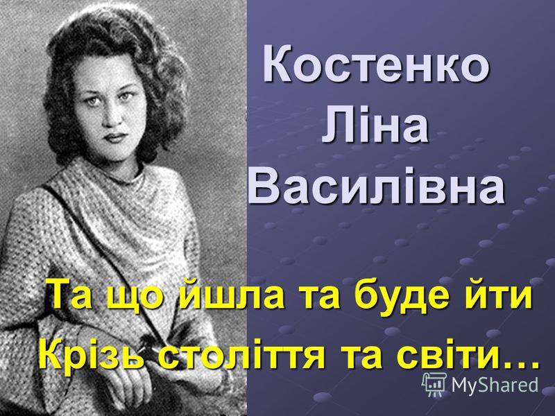 Костенко Ліна Василівна Та що йшла та буде йти Крізь століття та світи…